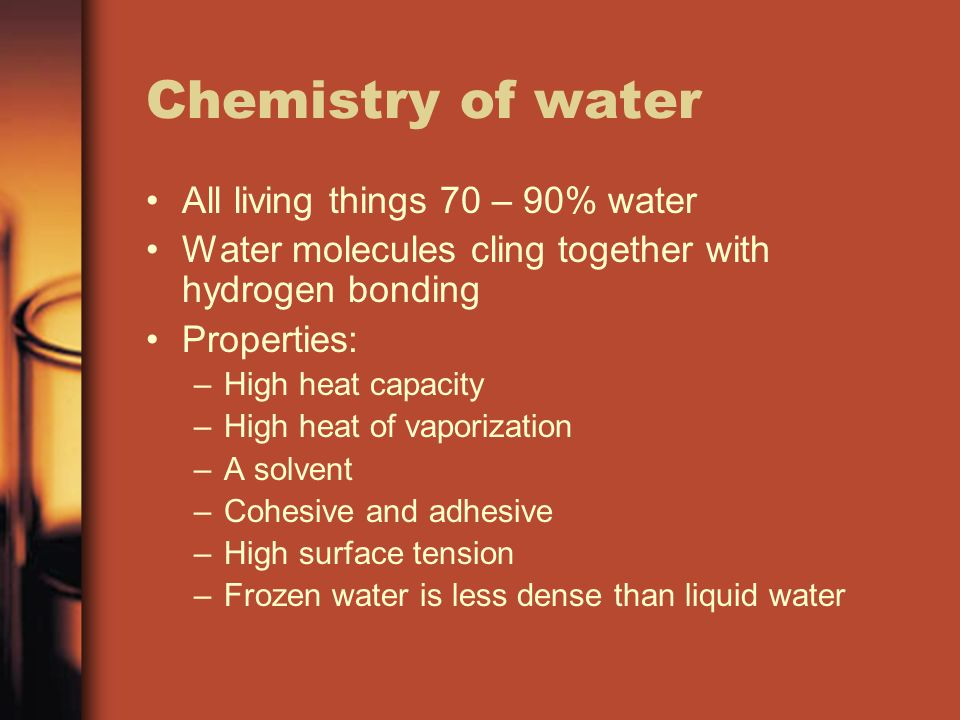 Chemistry of water All living things 70 – 90% water Water molecules cling together with hydrogen bonding Properties: –High heat capacity –High heat of vaporization –A solvent –Cohesive and adhesive –High surface tension –Frozen water is less dense than liquid water