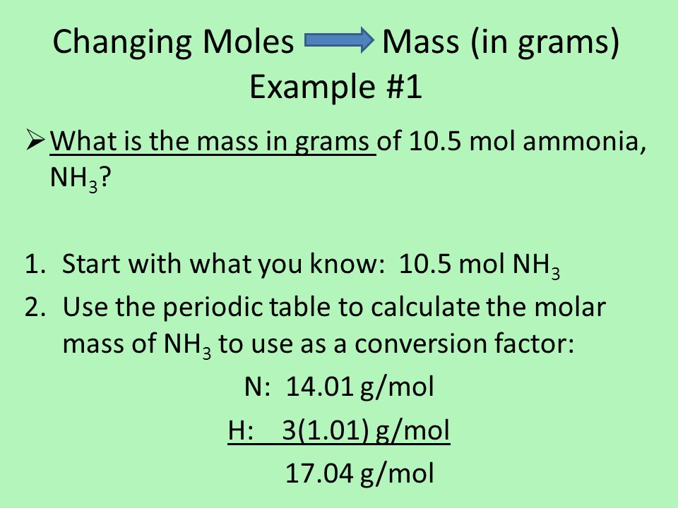 Changing Moles Mass (in grams) Example #1  What is the mass in grams of 10.5 mol ammonia, NH 3 .