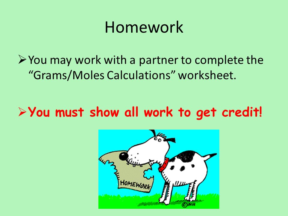Homework  You may work with a partner to complete the Grams/Moles Calculations worksheet.