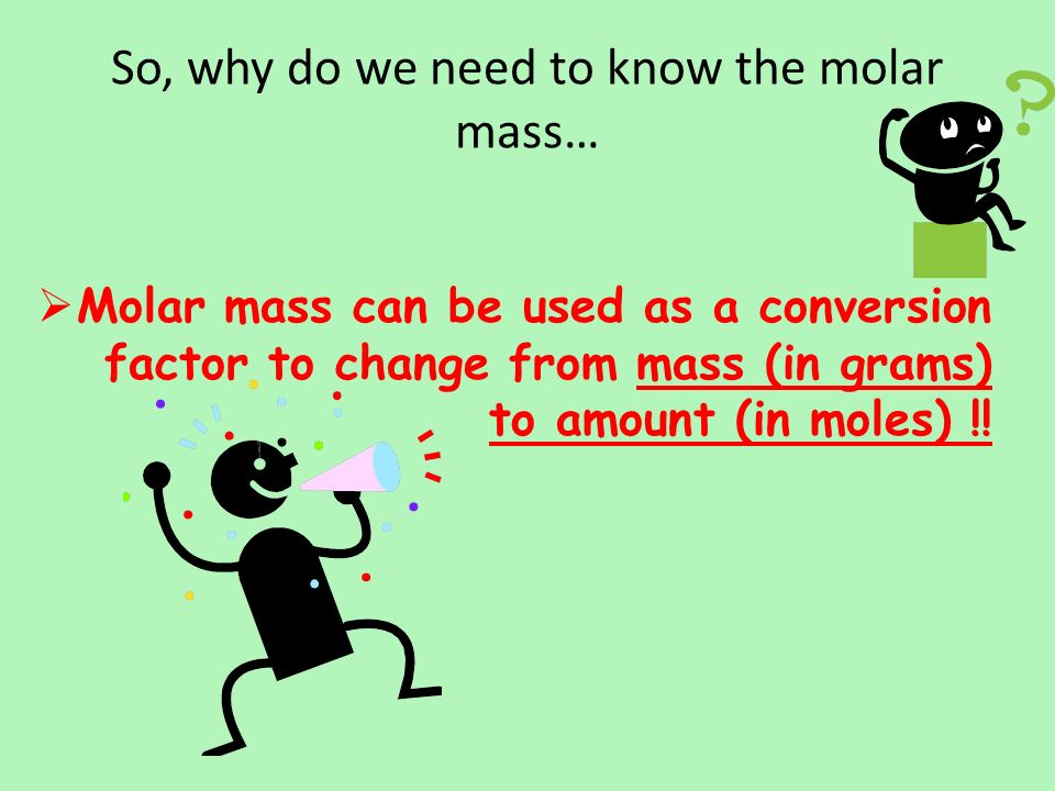 So, why do we need to know the molar mass…  Molar mass can be used as a conversion factor to change from mass (in grams) to amount (in moles) !!