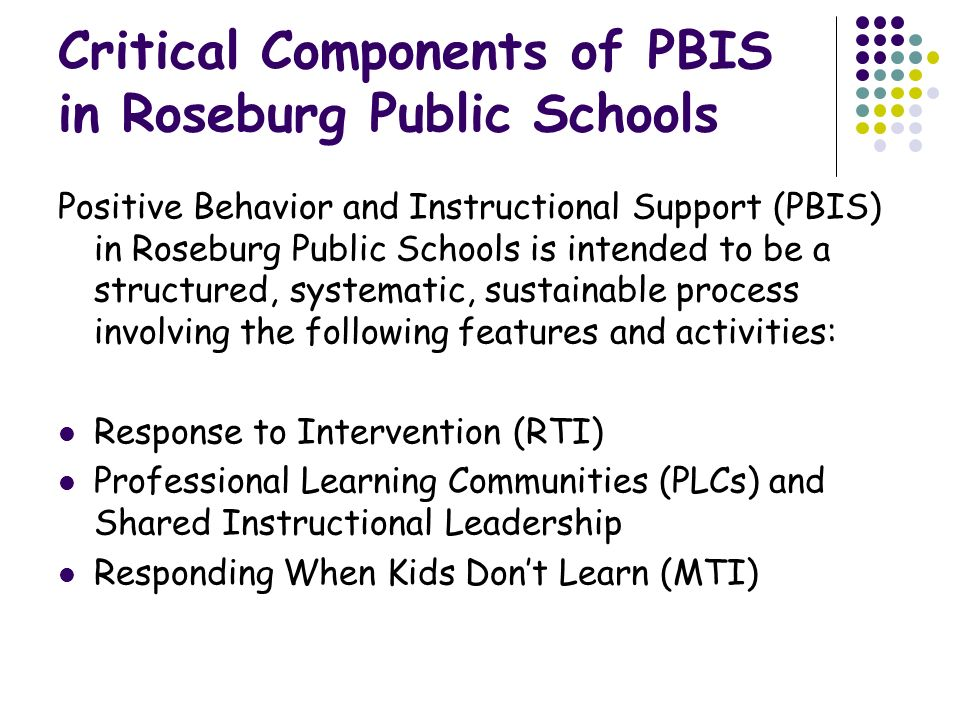 Critical Components of PBIS in Roseburg Public Schools Positive Behavior and Instructional Support (PBIS) in Roseburg Public Schools is intended to be a structured, systematic, sustainable process involving the following features and activities: Response to Intervention (RTI) Professional Learning Communities (PLCs) and Shared Instructional Leadership Responding When Kids Don't Learn (MTI)
