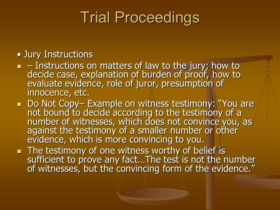 Trial Proceedings Jury Instructions Jury Instructions – Instructions on matters of law to the jury; how to decide case, explanation of burden of proof, how to evaluate evidence, role of juror, presumption of innocence, etc.