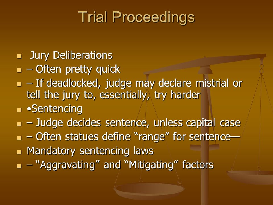 Trial Proceedings Jury Deliberations Jury Deliberations – Often pretty quick – Often pretty quick – If deadlocked, judge may declare mistrial or tell the jury to, essentially, try harder – If deadlocked, judge may declare mistrial or tell the jury to, essentially, try harder Sentencing Sentencing – Judge decides sentence, unless capital case – Judge decides sentence, unless capital case – Often statues define range for sentence— – Often statues define range for sentence— Mandatory sentencing laws Mandatory sentencing laws – Aggravating and Mitigating factors – Aggravating and Mitigating factors