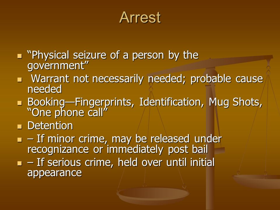 Arrest Physical seizure of a person by the government Physical seizure of a person by the government Warrant not necessarily needed; probable cause needed Warrant not necessarily needed; probable cause needed Booking—Fingerprints, Identification, Mug Shots, One phone call Booking—Fingerprints, Identification, Mug Shots, One phone call Detention Detention – If minor crime, may be released under recognizance or immediately post bail – If minor crime, may be released under recognizance or immediately post bail – If serious crime, held over until initial appearance – If serious crime, held over until initial appearance