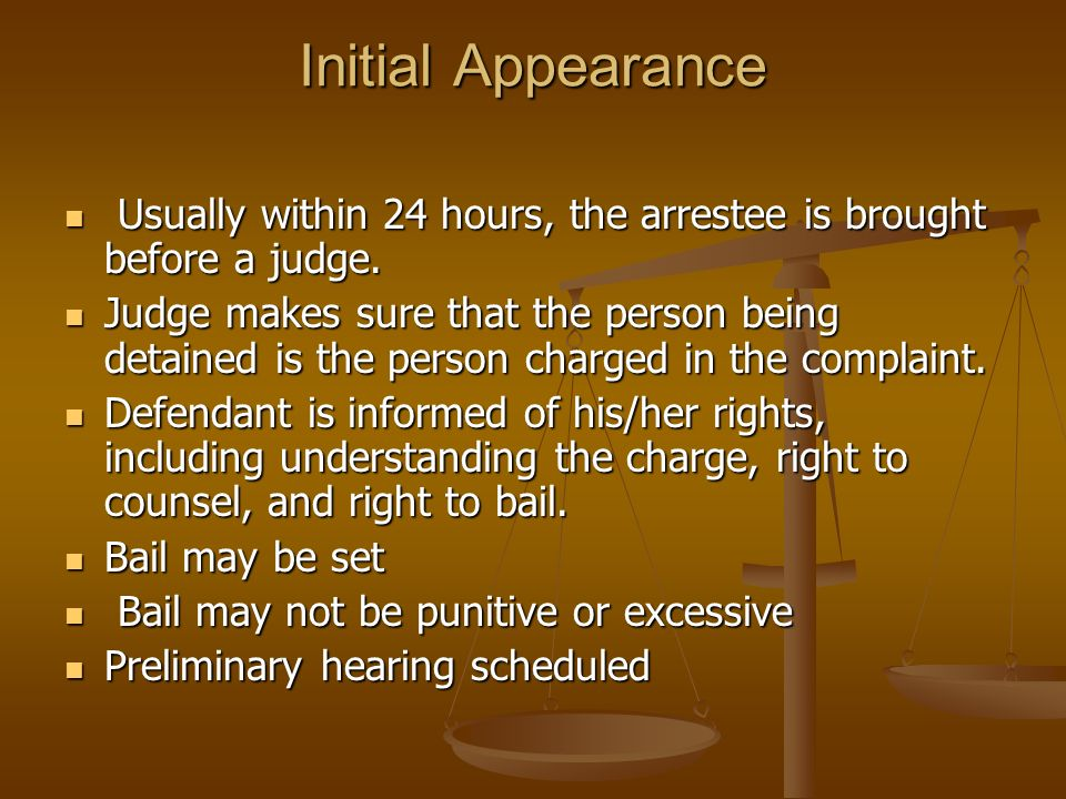 Initial Appearance Usually within 24 hours, the arrestee is brought before a judge.