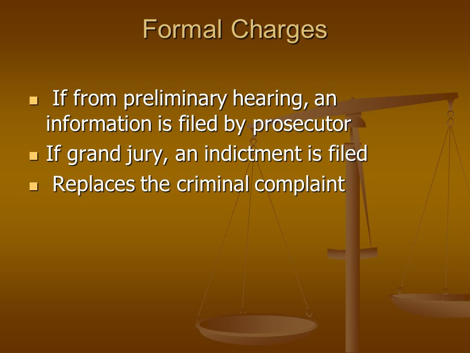 Formal Charges If from preliminary hearing, an information is filed by prosecutor If from preliminary hearing, an information is filed by prosecutor If grand jury, an indictment is filed If grand jury, an indictment is filed Replaces the criminal complaint Replaces the criminal complaint