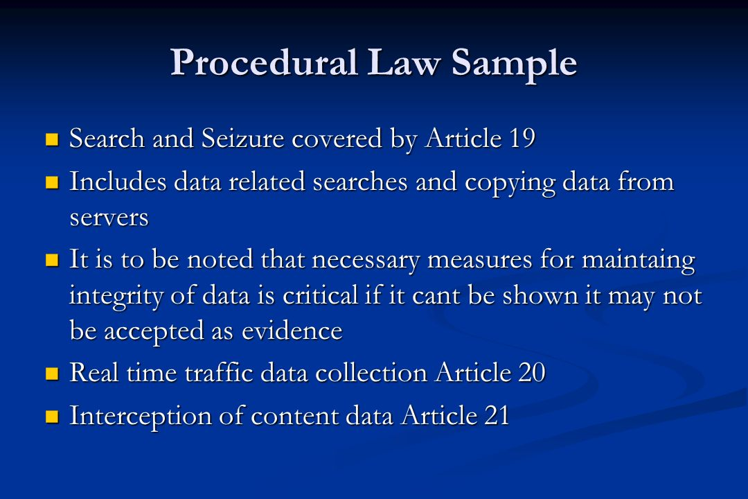 Procedural Law Sample Law enforcement require procedures to assist them in identifying offenders and collecting evidence Law enforcement require procedures to assist them in identifying offenders and collecting evidence Article 16 of the Cyber Crime Convention allows LEA'S order preservation of traffic and content data Article 16 of the Cyber Crime Convention allows LEA'S order preservation of traffic and content data Obligation to transfer Article 18 and can constitute any data relevant for the investigation Obligation to transfer Article 18 and can constitute any data relevant for the investigation Article 18 also provides obligation to submit subscriber information Article 18 also provides obligation to submit subscriber information