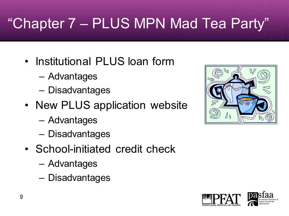 9 Chapter 7 – PLUS MPN Mad Tea Party Institutional PLUS loan form –Advantages –Disadvantages New PLUS application website –Advantages –Disadvantages School-initiated credit check –Advantages –Disadvantages