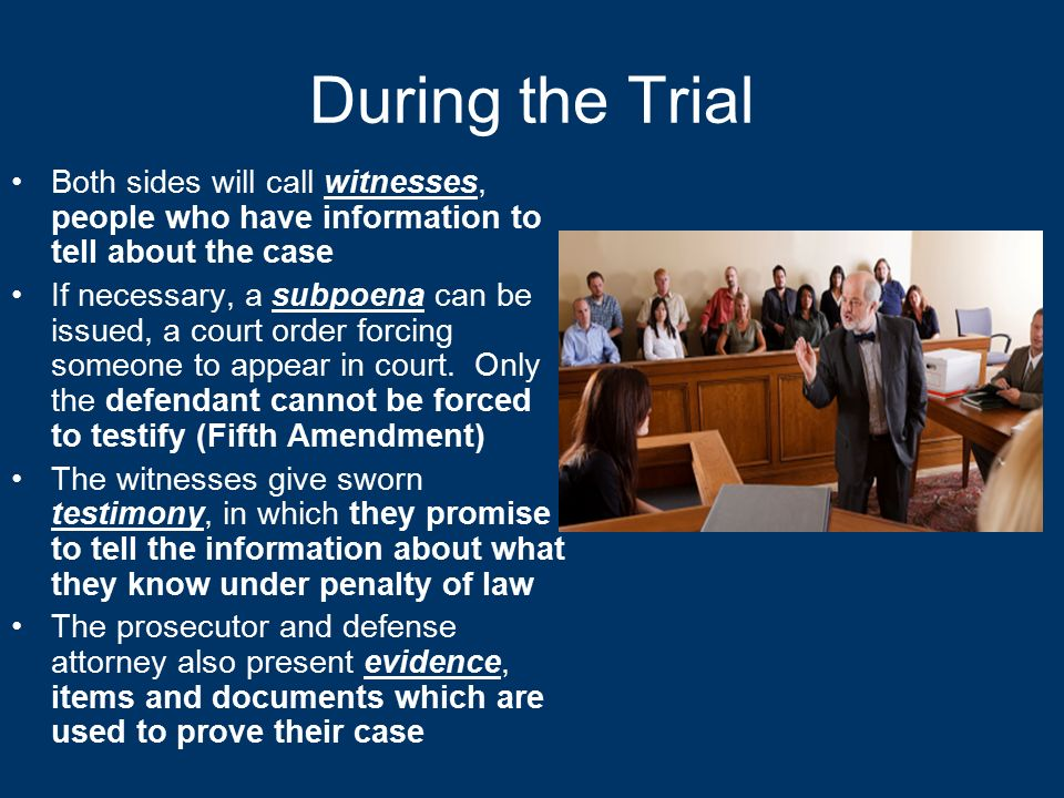 During the Trial Both sides will call witnesses, people who have information to tell about the case If necessary, a subpoena can be issued, a court order forcing someone to appear in court.