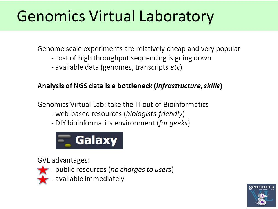 Genomics Virtual Laboratory Genome scale experiments are relatively cheap and very popular - cost of high throughput sequencing is going down - available data (genomes, transcripts etc) Analysis of NGS data is a bottleneck (infrastructure, skills) Genomics Virtual Lab: take the IT out of Bioinformatics - web-based resources (biologists-friendly) - DIY bioinformatics environment (for geeks) GVL advantages: - public resources (no charges to users) - available immediately