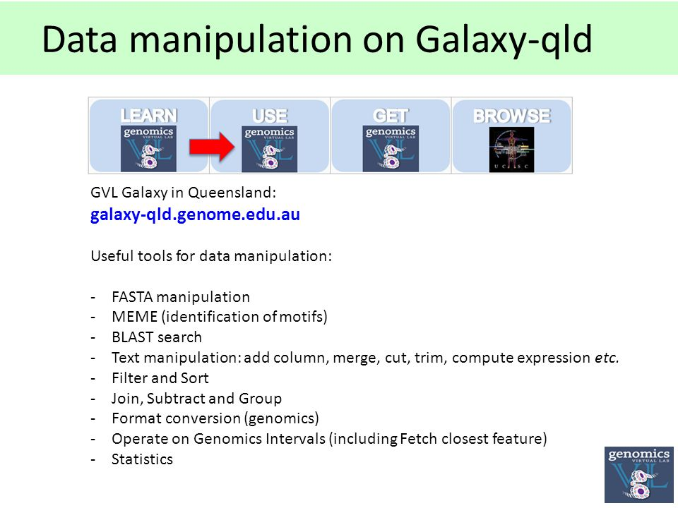 Data manipulation on Galaxy-qld GVL Galaxy in Queensland: galaxy-qld.genome.edu.au Useful tools for data manipulation: -FASTA manipulation -MEME (identification of motifs) -BLAST search -Text manipulation: add column, merge, cut, trim, compute expression etc.