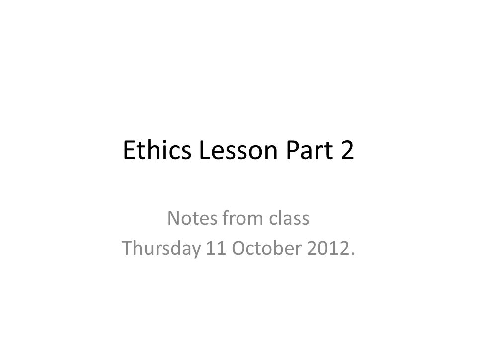 Ethics Lesson Part 2 Notes from class Thursday 11 October 2012.