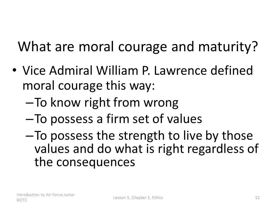 Introduction to Air Force Junior ROTC Lesson 5, Chapter 1, Ethics12 What are moral courage and maturity? Vice Admiral William P. Lawrence defined mora