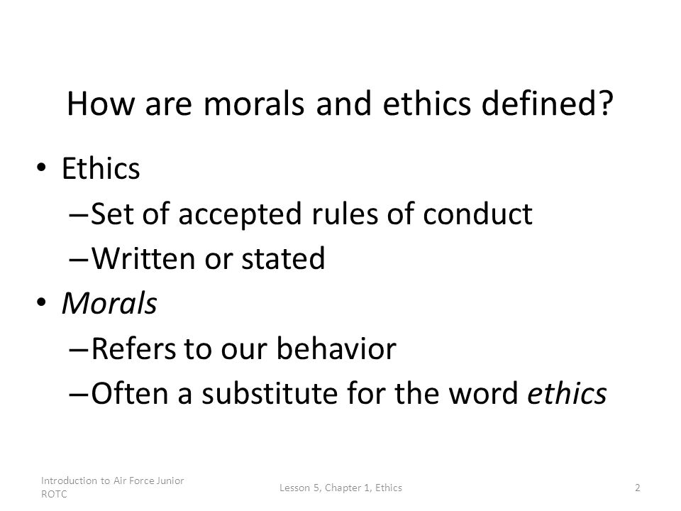 Introduction to Air Force Junior ROTC Lesson 5, Chapter 1, Ethics2 How are morals and ethics defined? Ethics – Set of accepted rules of conduct – Writ