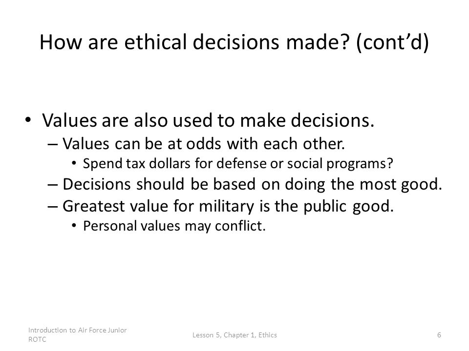 Introduction to Air Force Junior ROTC Lesson 5, Chapter 1, Ethics6 How are ethical decisions made.