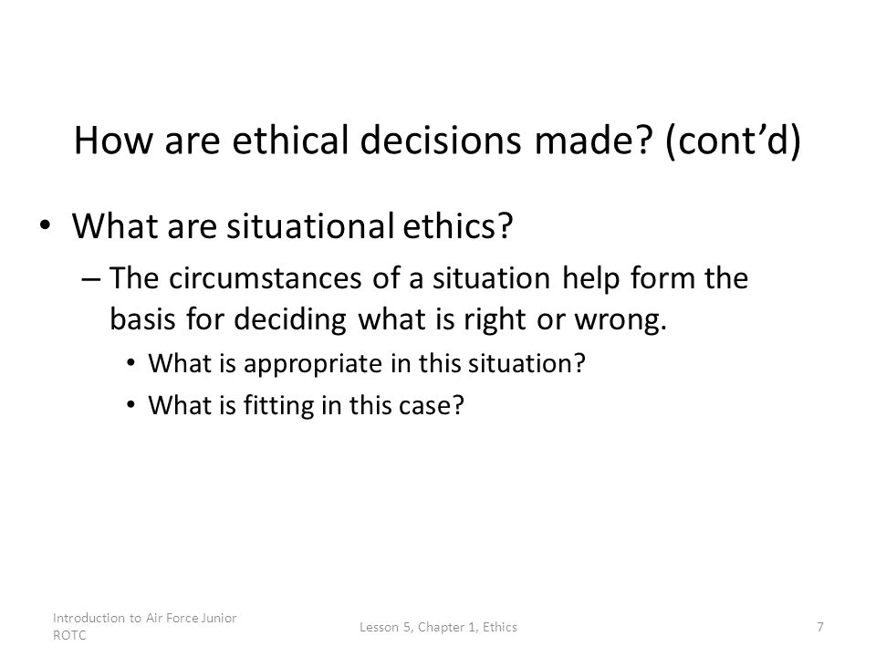 Introduction to Air Force Junior ROTC Lesson 5, Chapter 1, Ethics7 How are ethical decisions made? (cont'd) What are situational ethics? – The circums
