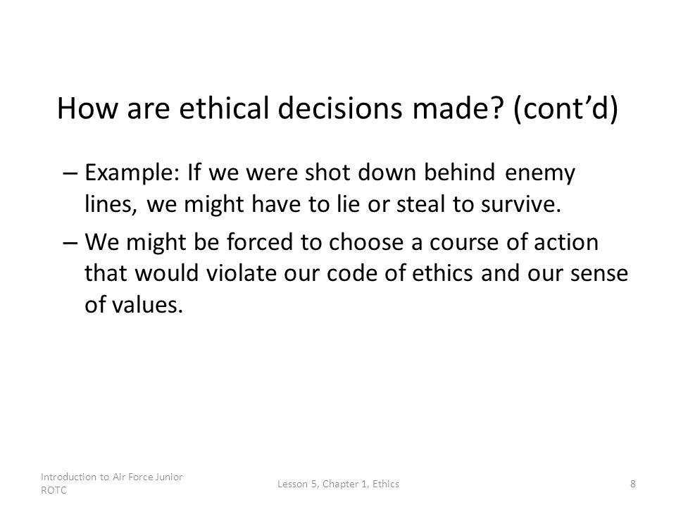 Introduction to Air Force Junior ROTC Lesson 5, Chapter 1, Ethics8 How are ethical decisions made? (cont'd) – Example: If we were shot down behind ene