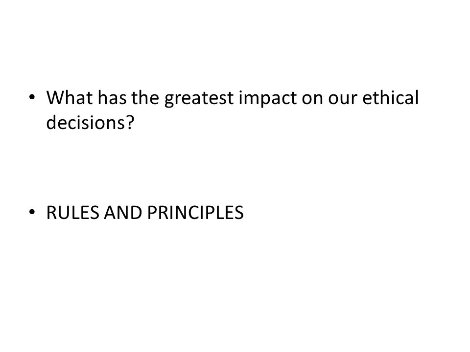 What has the greatest impact on our ethical decisions? Rules and Principles RULES AND PRINCIPLES