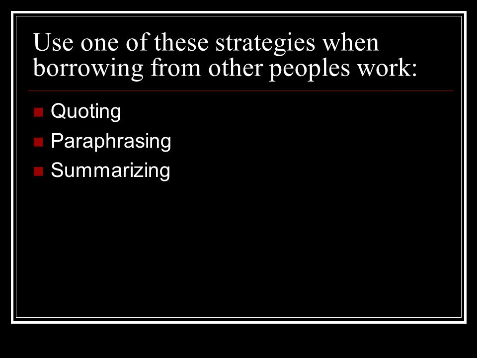 Use one of these strategies when borrowing from other peoples work: Quoting Paraphrasing Summarizing