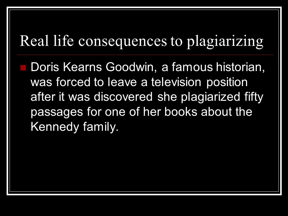 Real life consequences to plagiarizing Doris Kearns Goodwin, a famous historian, was forced to leave a television position after it was discovered she plagiarized fifty passages for one of her books about the Kennedy family.