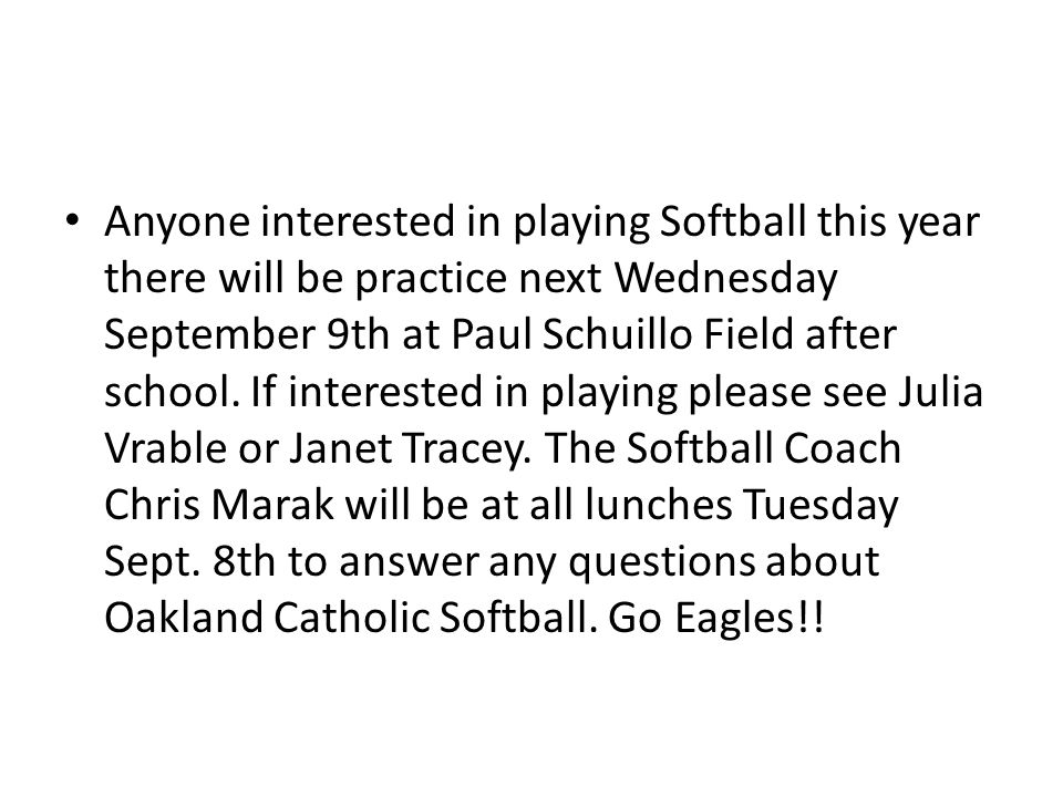 Anyone interested in playing Softball this year there will be practice next Wednesday September 9th at Paul Schuillo Field after school.