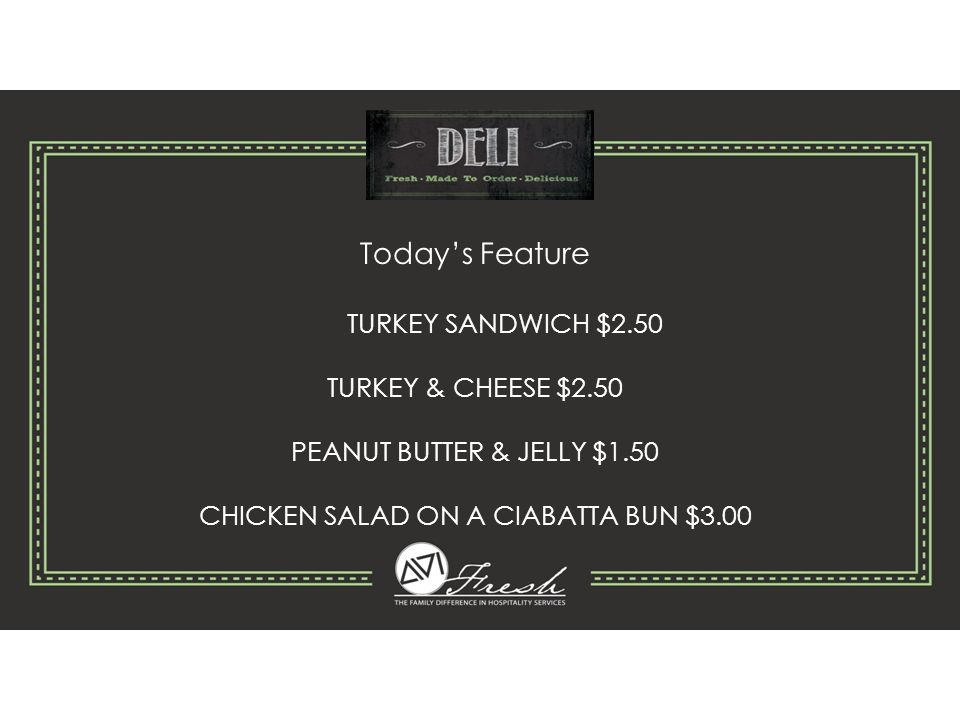 Today's Feature TURKEY SANDWICH $2.50 TURKEY & CHEESE $2.50 PEANUT BUTTER & JELLY $1.50 CHICKEN SALAD ON A CIABATTA BUN $3.00