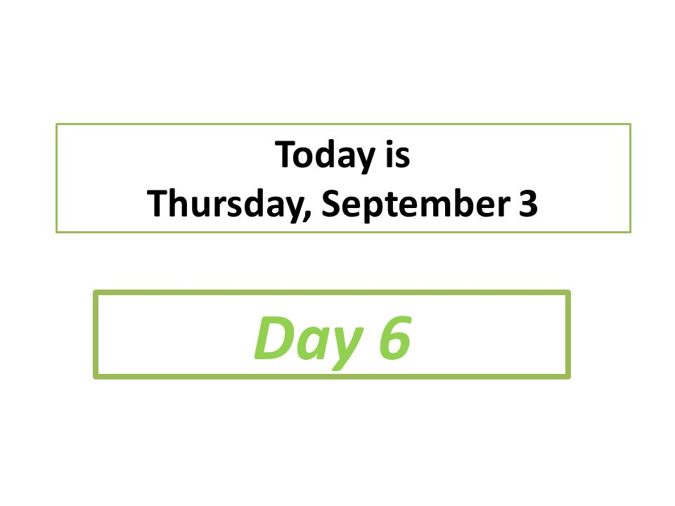 Today is Thursday, September 3 Day 6