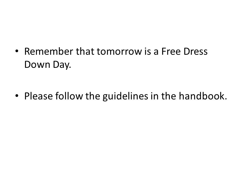 Remember that tomorrow is a Free Dress Down Day. Please follow the guidelines in the handbook.