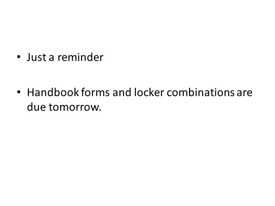 Just a reminder Handbook forms and locker combinations are due tomorrow.