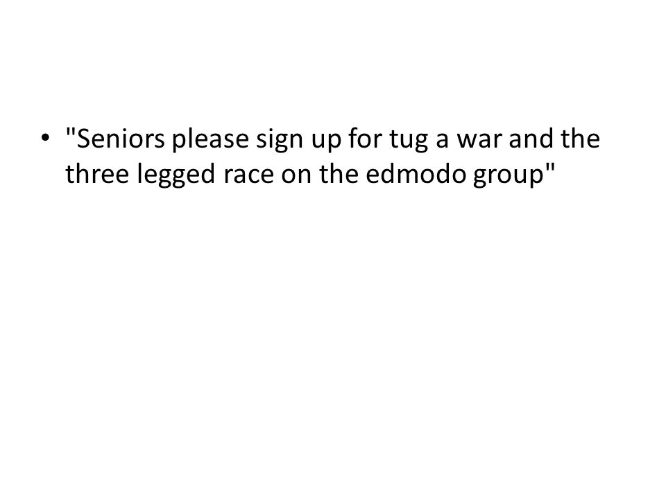 Seniors please sign up for tug a war and the three legged race on the edmodo group