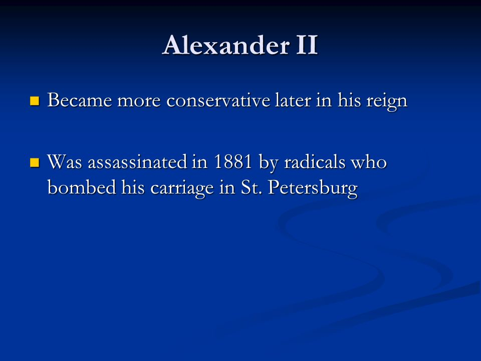 Alexander II Became more conservative later in his reign Became more conservative later in his reign Was assassinated in 1881 by radicals who bombed his carriage in St.