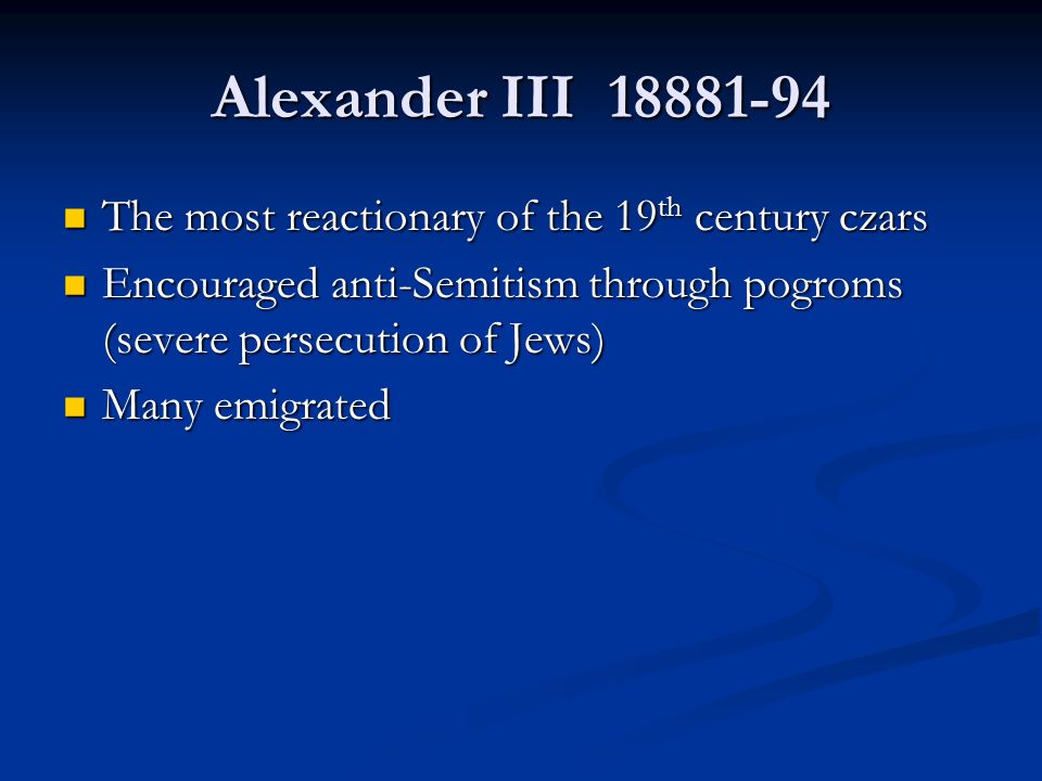 Alexander III The most reactionary of the 19 th century czars The most reactionary of the 19 th century czars Encouraged anti-Semitism through pogroms (severe persecution of Jews) Encouraged anti-Semitism through pogroms (severe persecution of Jews) Many emigrated Many emigrated