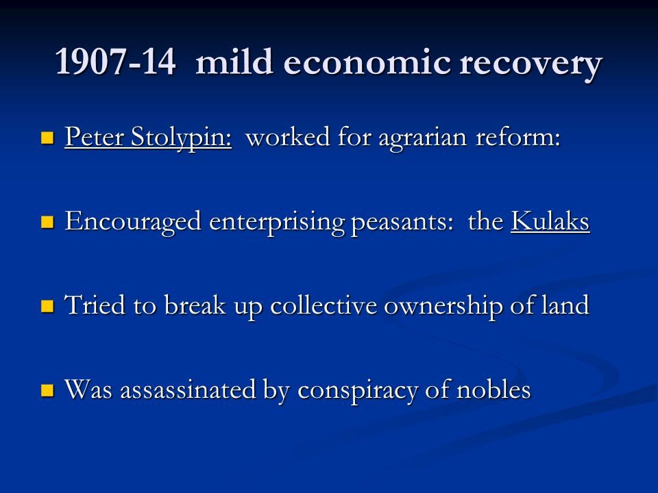 mild economic recovery Peter Stolypin: worked for agrarian reform: Peter Stolypin: worked for agrarian reform: Encouraged enterprising peasants: the Kulaks Encouraged enterprising peasants: the Kulaks Tried to break up collective ownership of land Tried to break up collective ownership of land Was assassinated by conspiracy of nobles Was assassinated by conspiracy of nobles