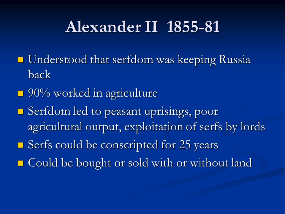 Alexander II Understood that serfdom was keeping Russia back Understood that serfdom was keeping Russia back 90% worked in agriculture 90% worked in agriculture Serfdom led to peasant uprisings, poor agricultural output, exploitation of serfs by lords Serfdom led to peasant uprisings, poor agricultural output, exploitation of serfs by lords Serfs could be conscripted for 25 years Serfs could be conscripted for 25 years Could be bought or sold with or without land Could be bought or sold with or without land