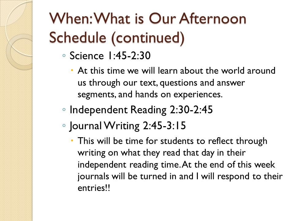 When: What is Our Afternoon Schedule The afternoon consist of: ◦ Lunch 10:45- 11:15  Parents are welcome to join students for lunch whenever they want.
