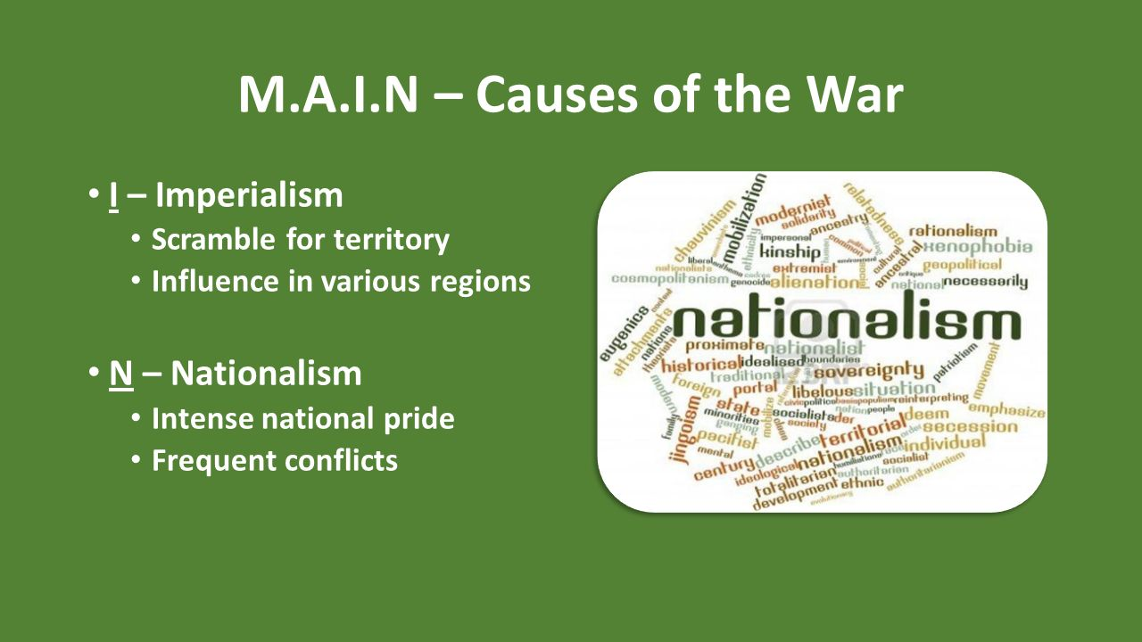 4 M A I N Causes Of The War I Imperialism Scramble For Territory Influence In Various Regions N Nationalism Intense National Pride Frequent Conflicts