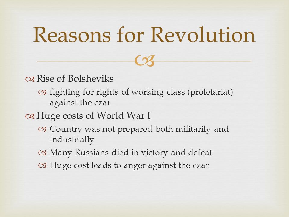   Rise of Bolsheviks  fighting for rights of working class (proletariat) against the czar  Huge costs of World War I  Country was not prepared both militarily and industrially  Many Russians died in victory and defeat  Huge cost leads to anger against the czar Reasons for Revolution