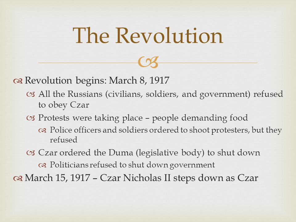   Revolution begins: March 8, 1917  All the Russians (civilians, soldiers, and government) refused to obey Czar  Protests were taking place – people demanding food  Police officers and soldiers ordered to shoot protesters, but they refused  Czar ordered the Duma (legislative body) to shut down  Politicians refused to shut down government  March 15, 1917 – Czar Nicholas II steps down as Czar The Revolution