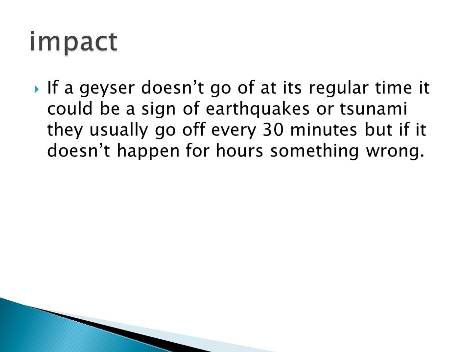  If a geyser doesn't go of at its regular time it could be a sign of earthquakes or tsunami they usually go off every 30 minutes but if it doesn't happen for hours something wrong.