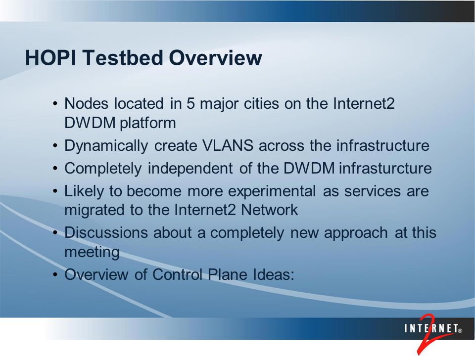 HOPI Testbed Overview Nodes located in 5 major cities on the Internet2 DWDM platform Dynamically create VLANS across the infrastructure Completely independent of the DWDM infrasturcture Likely to become more experimental as services are migrated to the Internet2 Network Discussions about a completely new approach at this meeting Overview of Control Plane Ideas: