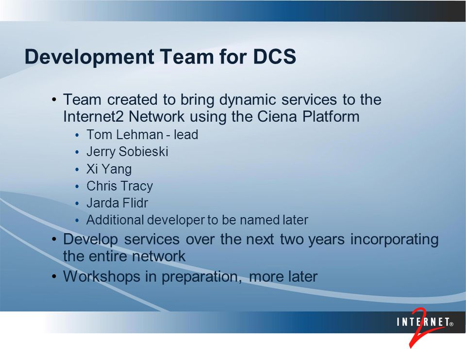 Development Team for DCS Team created to bring dynamic services to the Internet2 Network using the Ciena Platform Tom Lehman - lead Jerry Sobieski Xi Yang Chris Tracy Jarda Flidr Additional developer to be named later Develop services over the next two years incorporating the entire network Workshops in preparation, more later
