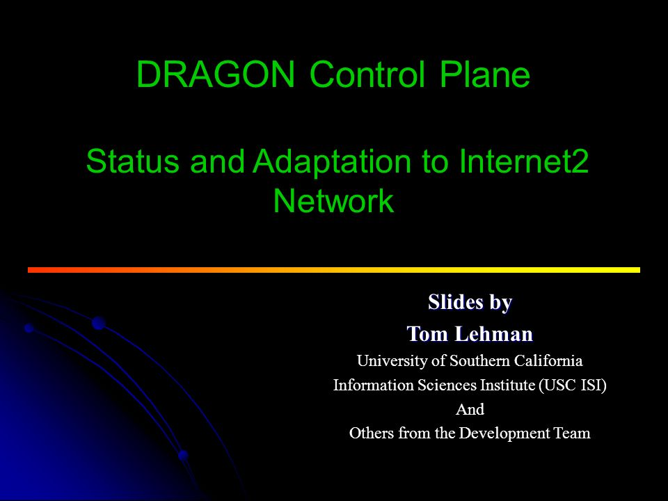 DRAGON Control Plane Status and Adaptation to Internet2 Network Slides by Tom Lehman University of Southern California Information Sciences Institute (USC ISI) And Others from the Development Team