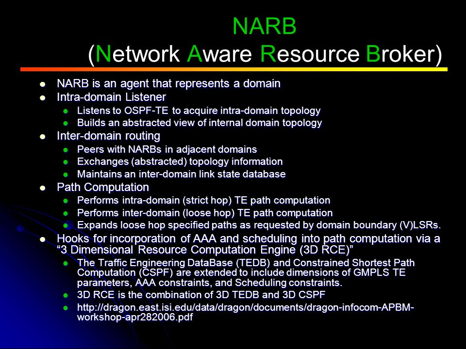 NARB (Network Aware Resource Broker) NARB is an agent that represents a domain NARB is an agent that represents a domain Intra-domain Listener Intra-domain Listener Listens to OSPF-TE to acquire intra-domain topology Listens to OSPF-TE to acquire intra-domain topology Builds an abstracted view of internal domain topology Builds an abstracted view of internal domain topology Inter-domain routing Inter-domain routing Peers with NARBs in adjacent domains Peers with NARBs in adjacent domains Exchanges (abstracted) topology information Exchanges (abstracted) topology information Maintains an inter-domain link state database Maintains an inter-domain link state database Path Computation Path Computation Performs intra-domain (strict hop) TE path computation Performs intra-domain (strict hop) TE path computation Performs inter-domain (loose hop) TE path computation Performs inter-domain (loose hop) TE path computation Expands loose hop specified paths as requested by domain boundary (V)LSRs.