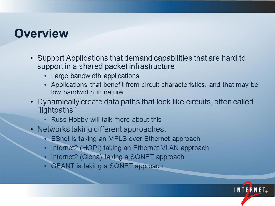 Overview Support Applications that demand capabilities that are hard to support in a shared packet infrastructure Large bandwidth applications Applications that benefit from circuit characteristics, and that may be low bandwidth in nature Dynamically create data paths that look like circuits, often called lightpaths Russ Hobby will talk more about this Networks taking different approaches: ESnet is taking an MPLS over Ethernet approach Internet2 (HOPI) taking an Ethernet VLAN approach Internet2 (Ciena) taking a SONET approach GEANT is taking a SONET approach