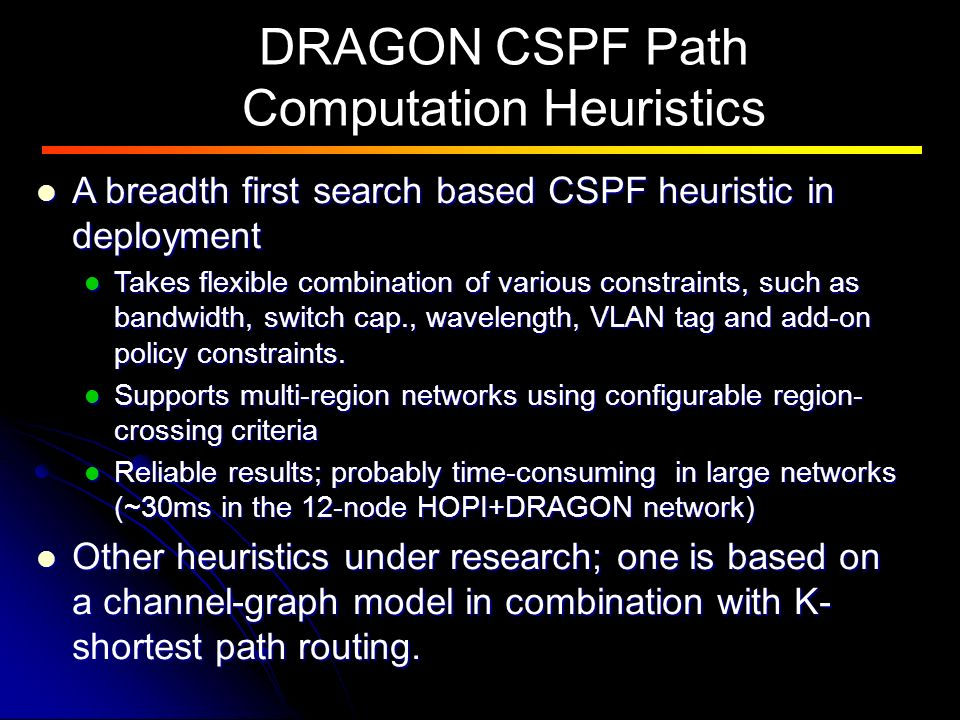 DRAGON CSPF Path Computation Heuristics A breadth first search based CSPF heuristic in deployment A breadth first search based CSPF heuristic in deployment Takes flexible combination of various constraints, such as bandwidth, switch cap., wavelength, VLAN tag and add-on policy constraints.