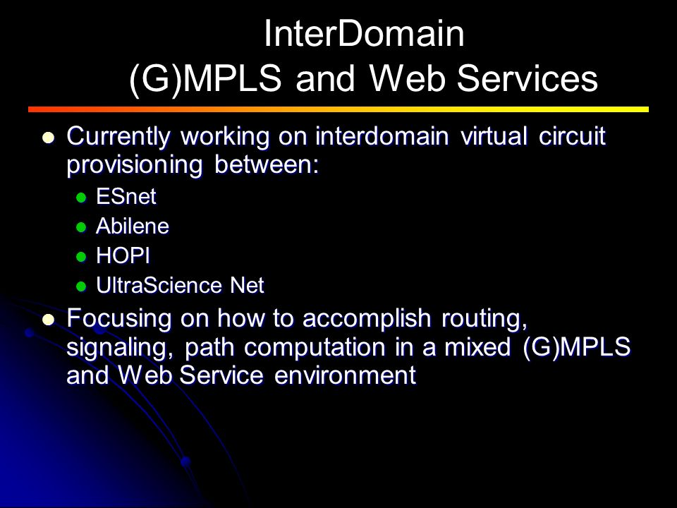 InterDomain (G)MPLS and Web Services Currently working on interdomain virtual circuit provisioning between: Currently working on interdomain virtual circuit provisioning between: ESnet ESnet Abilene Abilene HOPI HOPI UltraScience Net UltraScience Net Focusing on how to accomplish routing, signaling, path computation in a mixed (G)MPLS and Web Service environment Focusing on how to accomplish routing, signaling, path computation in a mixed (G)MPLS and Web Service environment
