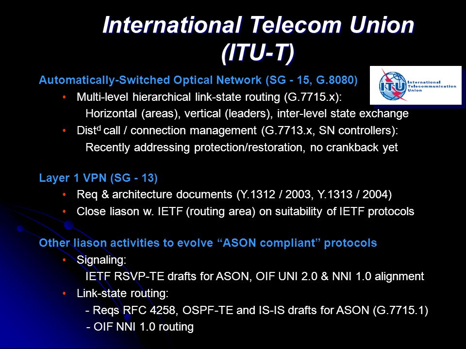 International Telecom Union (ITU-T) Automatically-Switched Optical Network (SG - 15, G.8080) Multi-level hierarchical link-state routing (G.7715.x): Horizontal (areas), vertical (leaders), inter-level state exchange Dist d call / connection management (G.7713.x, SN controllers): Recently addressing protection/restoration, no crankback yet Layer 1 VPN (SG - 13) Req & architecture documents (Y.1312 / 2003, Y.1313 / 2004) Close liason w.