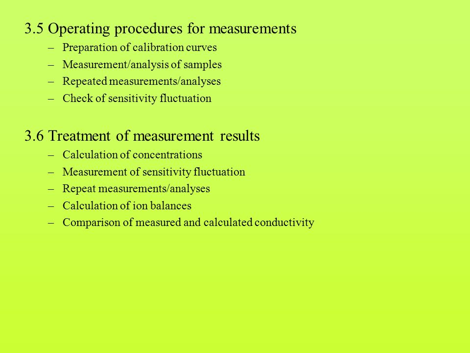 3.5 Operating procedures for measurements –Preparation of calibration curves –Measurement/analysis of samples –Repeated measurements/analyses –Check of sensitivity fluctuation 3.6 Treatment of measurement results –Calculation of concentrations –Measurement of sensitivity fluctuation –Repeat measurements/analyses –Calculation of ion balances –Comparison of measured and calculated conductivity
