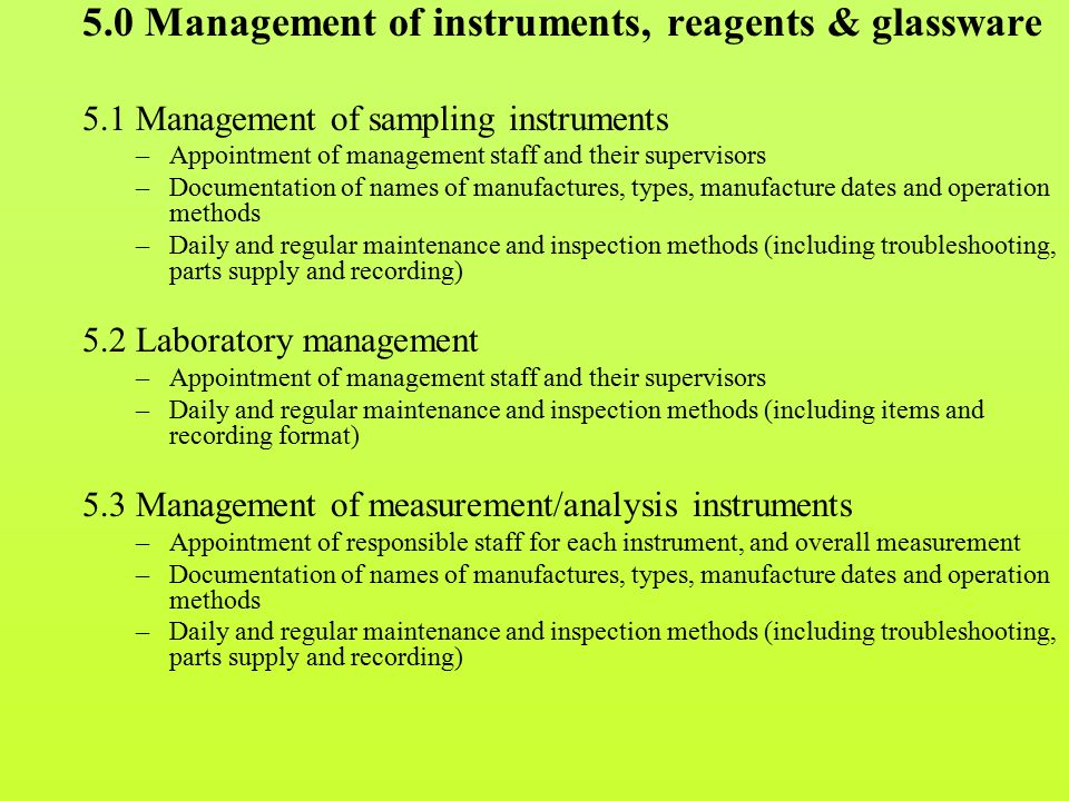 5.0 Management of instruments, reagents & glassware 5.1 Management of sampling instruments –Appointment of management staff and their supervisors –Documentation of names of manufactures, types, manufacture dates and operation methods –Daily and regular maintenance and inspection methods (including troubleshooting, parts supply and recording) 5.2 Laboratory management –Appointment of management staff and their supervisors –Daily and regular maintenance and inspection methods (including items and recording format) 5.3 Management of measurement/analysis instruments –Appointment of responsible staff for each instrument, and overall measurement –Documentation of names of manufactures, types, manufacture dates and operation methods –Daily and regular maintenance and inspection methods (including troubleshooting, parts supply and recording)