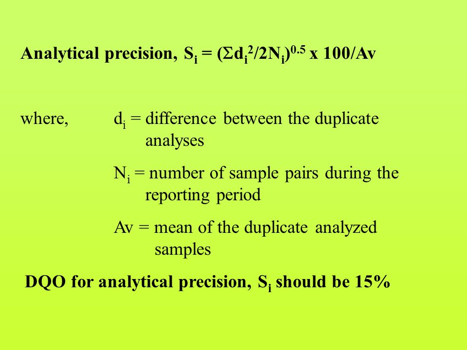 Analytical precision, S i = (  d i 2 /2N i ) 0.5 x 100/Av where, d i = difference between the duplicate analyses N i = number of sample pairs during the reporting period Av = mean of the duplicate analyzed samples DQO for analytical precision, S i should be 15%
